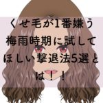くせ毛が1番嫌う梅雨時期に試してほしい撃退法5選とは!!